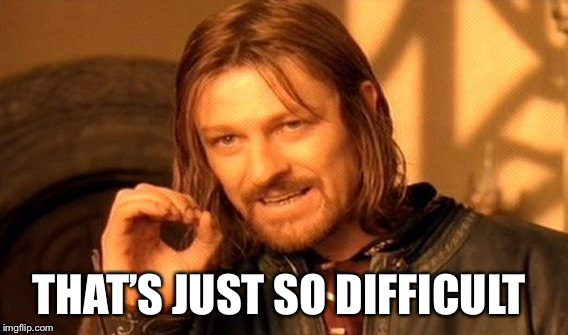 One Does Not Simply Meme | THAT'S JUST SO DIFFICULT | image tagged in memes,one does not simply | made w/ Imgflip meme maker
