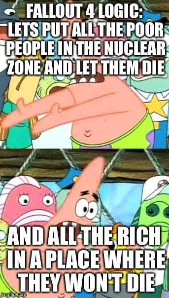 Put It Somewhere Else Patrick Meme | FALLOUT 4 LOGIC: LETS PUT ALL THE POOR PEOPLE IN THE NUCLEAR ZONE AND LET THEM DIE AND ALL THE RICH IN A PLACE WHERE THEY WON'T DIE | image tagged in memes,put it somewhere else patrick | made w/ Imgflip meme maker