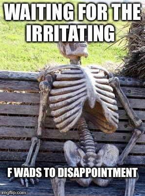 Waiting Skeleton Meme | WAITING FOR THE IRRITATING F WADS TO DISAPPOINTMENT | image tagged in memes,waiting skeleton | made w/ Imgflip meme maker