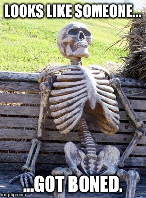 LOOKS LIKE SOMEONE... ...GOT BONED. | image tagged in memes,waiting skeleton | made w/ Imgflip meme maker