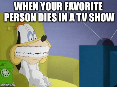 droopy watching tv | WHEN YOUR FAVORITE PERSON DIES IN A TV SHOW | image tagged in droopy watching tv | made w/ Imgflip meme maker