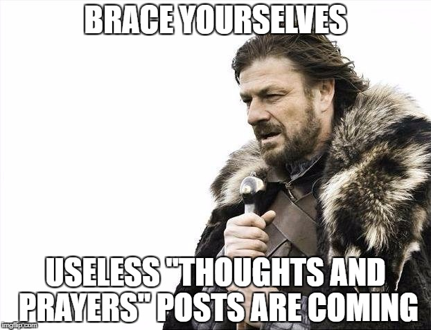 "Brace Yourselves X is Coming Meme | BRACE YOURSELVES USELESS ""THOUGHTS AND PRAYERS"" POSTS ARE COMING 