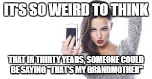 "IT'S SO WEIRD TO THINK THAT IN THIRTY YEARS, SOMEONE COULD BE SAYING ""THAT'S MY GRANDMOTHER"" 