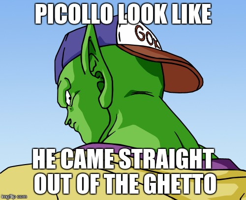 piccolo dbz | PICOLLO LOOK LIKE HE CAME STRAIGHT OUT OF THE GHETTO | image tagged in piccolo dbz | made w/ Imgflip meme maker
