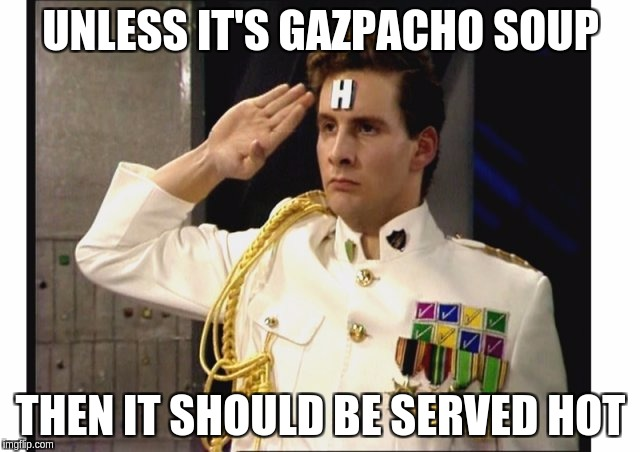 Arnold Rimmer | UNLESS IT'S GAZPACHO SOUP THEN IT SHOULD BE SERVED HOT | image tagged in red dwarf | made w/ Imgflip meme maker