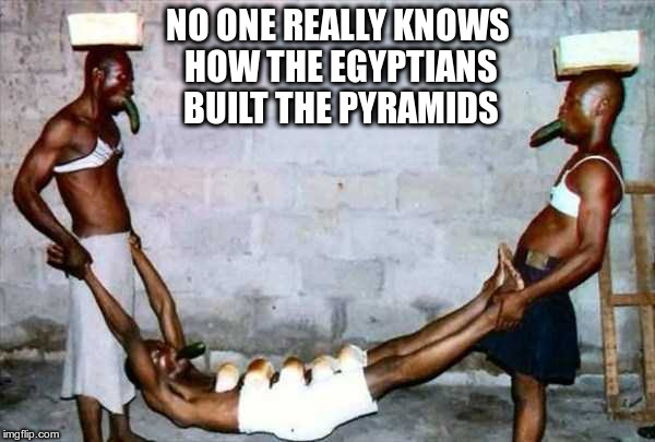 Vegetables and Sportsbras | NO ONE REALLY KNOWS HOW THE EGYPTIANS BUILT THE PYRAMIDS | image tagged in magic | made w/ Imgflip meme maker