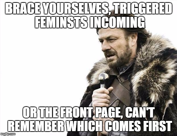 Brace Yourselves X is Coming Meme | BRACE YOURSELVES, TRIGGERED FEMINSTS INCOMING OR THE FRONT PAGE, CAN'T REMEMBER WHICH COMES FIRST | image tagged in memes,brace yourselves x is coming | made w/ Imgflip meme maker