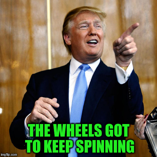 THE WHEELS GOT TO KEEP SPINNING | made w/ Imgflip meme maker