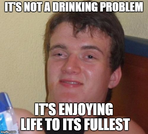 10 Guy Meme | IT'S NOT A DRINKING PROBLEM IT'S ENJOYING LIFE TO ITS FULLEST | image tagged in memes,10 guy | made w/ Imgflip meme maker