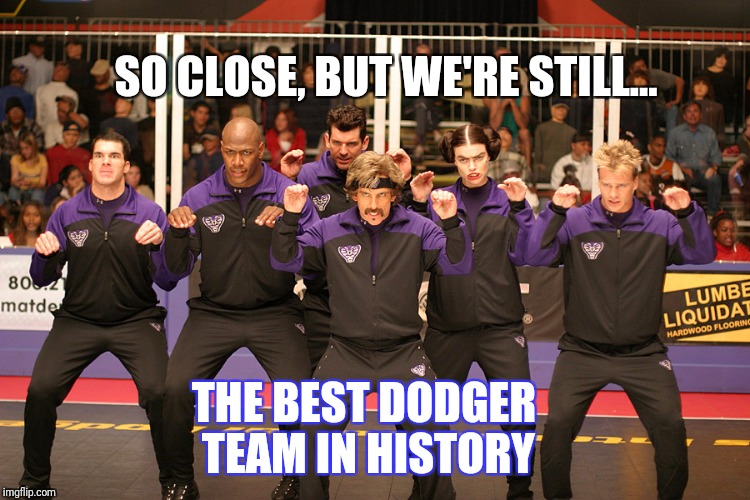 Dodgeball | SO CLOSE, BUT WE'RE STILL... THE BEST DODGER TEAM IN HISTORY | image tagged in los angeles dodgers | made w/ Imgflip meme maker