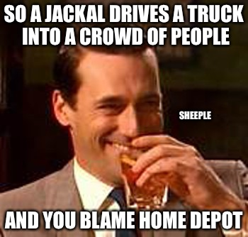The Upside Down | SO A JACKAL DRIVES A TRUCK INTO A CROWD OF PEOPLE AND YOU BLAME HOME DEPOT SHEEPLE | image tagged in jon hamm mad men,sheep,liberals,college liberal,weak | made w/ Imgflip meme maker