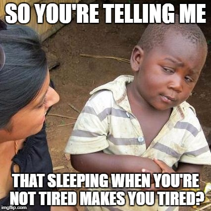 Third World Skeptical Kid Meme | SO YOU'RE TELLING ME THAT SLEEPING WHEN YOU'RE NOT TIRED MAKES YOU TIRED? | image tagged in memes,third world skeptical kid | made w/ Imgflip meme maker