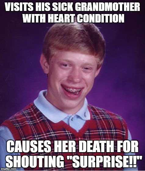 "Surprise your grandma they said, it would be fun they said... Aaaaaand now she's dead. | VISITS HIS SICK GRANDMOTHER WITH HEART CONDITION CAUSES HER DEATH FOR SHOUTING ""SURPRISE!!"" 