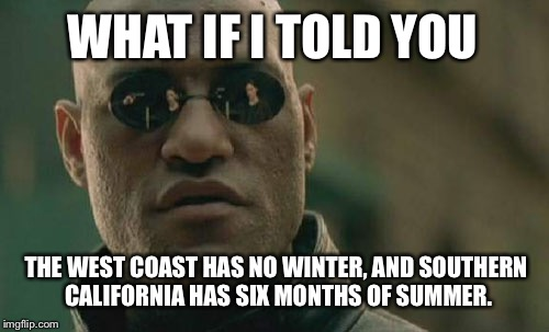 California Dreamin | WHAT IF I TOLD YOU THE WEST COAST HAS NO WINTER, AND SOUTHERN CALIFORNIA HAS SIX MONTHS OF SUMMER. | image tagged in memes,matrix morpheus,california,winter,weather,west | made w/ Imgflip meme maker