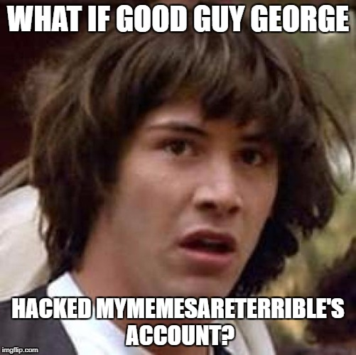 Conspiracy Keanu Meme | WHAT IF GOOD GUY GEORGE HACKED MYMEMESARETERRIBLE'S ACCOUNT? | image tagged in memes,conspiracy keanu | made w/ Imgflip meme maker