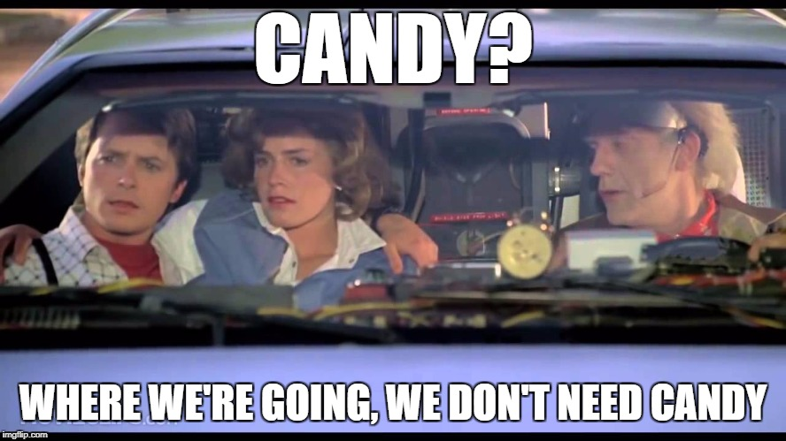 CANDY? WHERE WE'RE GOING, WE DON'T NEED CANDY | made w/ Imgflip meme maker