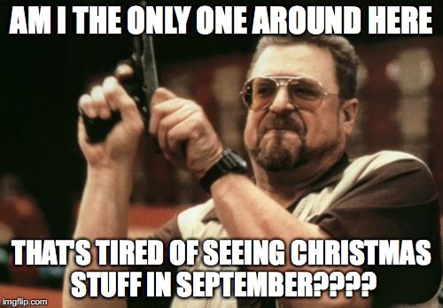 Am I The Only One Around Here Meme | AM I THE ONLY ONE AROUND HERE THAT'S TIRED OF SEEING CHRISTMAS STUFF IN SEPTEMBER???? | image tagged in memes,am i the only one around here | made w/ Imgflip meme maker