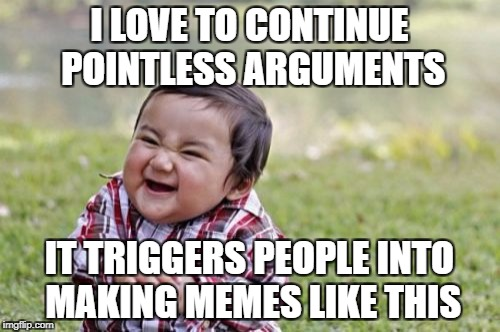 Evil Toddler Meme | I LOVE TO CONTINUE POINTLESS ARGUMENTS IT TRIGGERS PEOPLE INTO MAKING MEMES LIKE THIS | image tagged in memes,evil toddler | made w/ Imgflip meme maker