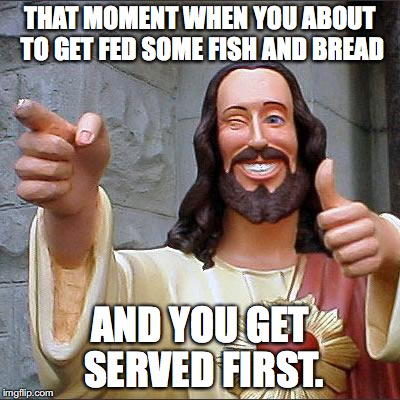 Buddy Christ Meme | THAT MOMENT WHEN YOU ABOUT TO GET FED SOME FISH AND BREAD AND YOU GET SERVED FIRST. | image tagged in memes,buddy christ | made w/ Imgflip meme maker