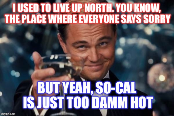 Leonardo Dicaprio Cheers Meme | I USED TO LIVE UP NORTH. YOU KNOW, THE PLACE WHERE EVERYONE SAYS SORRY BUT YEAH, SO-CAL IS JUST TOO DAMM HOT | image tagged in memes,leonardo dicaprio cheers | made w/ Imgflip meme maker