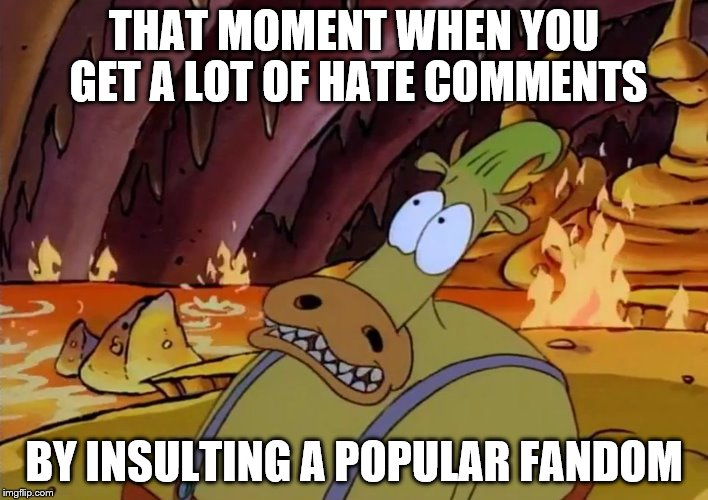 Overly Attached Girlfriend Weekend, a Socrates, isayisay and Craziness_all_the_way event on Nov 10-12th. | THAT MOMENT WHEN YOU GET A LOT OF HATE COMMENTS BY INSULTING A POPULAR FANDOM | image tagged in heffer's big screw-up | made w/ Imgflip meme maker