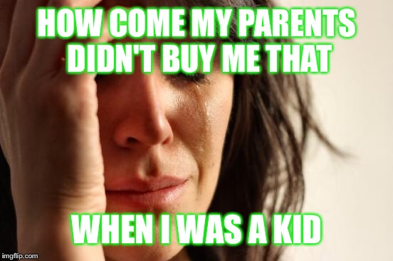 First World Problems Meme | HOW COME MY PARENTS DIDN'T BUY ME THAT WHEN I WAS A KID | image tagged in memes,first world problems | made w/ Imgflip meme maker