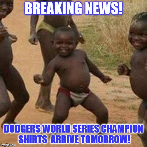 Dodgers World Series Champions! | BREAKING NEWS! DODGERS WORLD SERIES CHAMPION SHIRTS  ARRIVE TOMORROW! | image tagged in memes,third world success kid,dodgers,mlb,world series | made w/ Imgflip meme maker