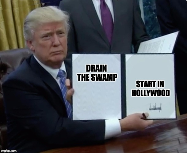 drain the swamp | DRAIN THE SWAMP START IN HOLLYWOOD | image tagged in trump bill signing,drain the swamp trump,scumbag hollywood,hollywood | made w/ Imgflip meme maker