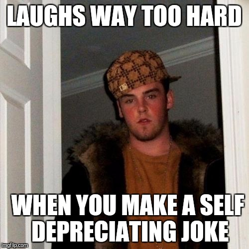 Scumbag Steve Meme | LAUGHS WAY TOO HARD WHEN YOU MAKE A SELF DEPRECIATING JOKE | image tagged in memes,scumbag steve | made w/ Imgflip meme maker