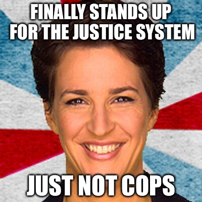 FINALLY STANDS UP FOR THE JUSTICE SYSTEM JUST NOT COPS | image tagged in rachel maddow neoliberal mainstream corporate media fake news pr | made w/ Imgflip meme maker