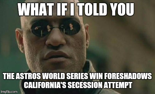 Matrix Morpheus Meme | WHAT IF I TOLD YOU THE ASTROS WORLD SERIES WIN FORESHADOWS CALIFORNIA'S SECESSION ATTEMPT | image tagged in memes,matrix morpheus | made w/ Imgflip meme maker