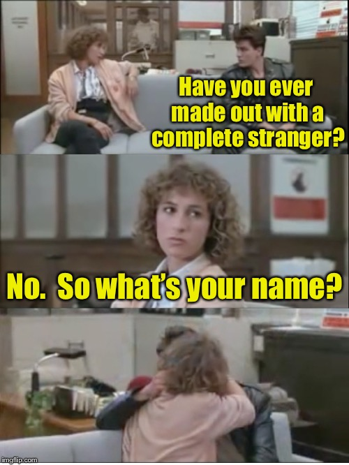 Stranger Things | Have you ever made out with a complete stranger? No.  So what's your name? | image tagged in charlie sheen farris bueller,memes,strangers | made w/ Imgflip meme maker