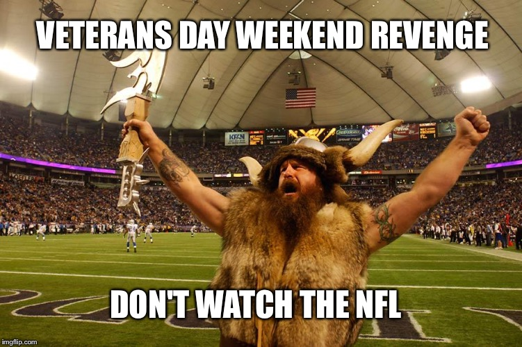 Ragnar's Revenge | VETERANS DAY WEEKEND REVENGE DON'T WATCH THE NFL | image tagged in ragnar's revenge | made w/ Imgflip meme maker