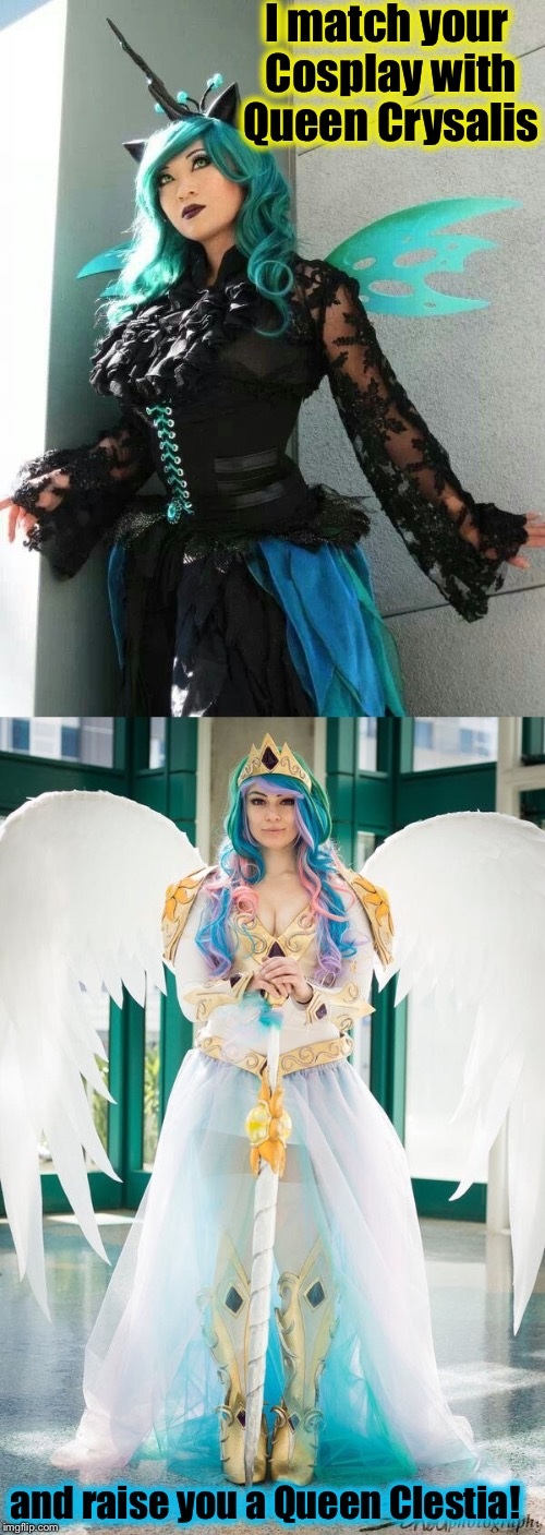 I match your Cosplay with Queen Crysalis and raise you a Queen Clestia! | made w/ Imgflip meme maker
