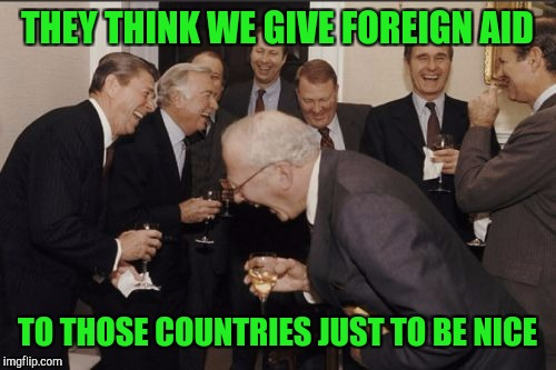 Laughing Men In Suits Meme | THEY THINK WE GIVE FOREIGN AID TO THOSE COUNTRIES JUST TO BE NICE | image tagged in memes,laughing men in suits | made w/ Imgflip meme maker