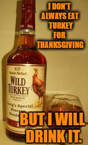 Wild Turkey 101 | I DON'T ALWAYS EAT  TURKEY  FOR   THANKSGIVING BUT I WILL DRINK IT. | image tagged in wild turkey 101 | made w/ Imgflip meme maker