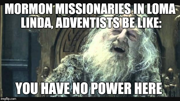 You have no power here | MORMON MISSIONARIES IN LOMA LINDA, ADVENTISTS BE LIKE: YOU HAVE NO POWER HERE | image tagged in you have no power here | made w/ Imgflip meme maker