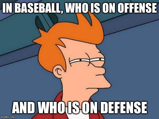 Futurama Fry Meme | IN BASEBALL, WHO IS ON OFFENSE AND WHO IS ON DEFENSE | image tagged in memes,futurama fry | made w/ Imgflip meme maker