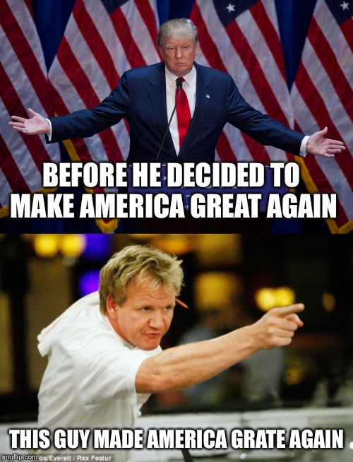 Making America Great/Grate Again | BEFORE HE DECIDED TO MAKE AMERICA GREAT AGAIN THIS GUY MADE AMERICA GRATE AGAIN | image tagged in memes,donald trump approves,chef gordon ramsay,make america great again | made w/ Imgflip meme maker