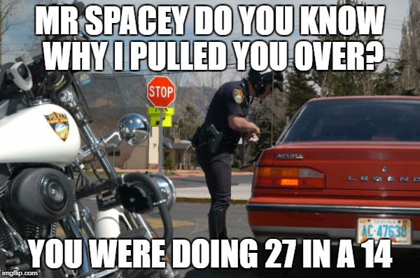 Police Pull Over | MR SPACEY DO YOU KNOW WHY I PULLED YOU OVER? YOU WERE DOING 27 IN A 14 | image tagged in police pull over | made w/ Imgflip meme maker