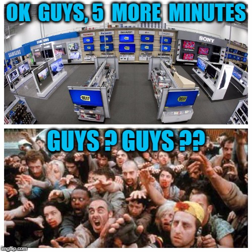 Black Friday | OK  GUYS, 5  MORE  MINUTES GUYS ? GUYS ?? | image tagged in black friday | made w/ Imgflip meme maker