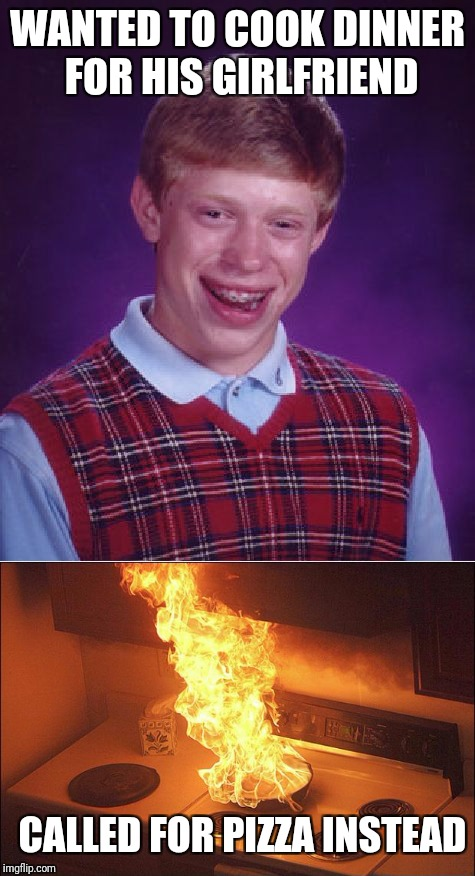 WANTED TO COOK DINNER FOR HIS GIRLFRIEND CALLED FOR PIZZA INSTEAD | image tagged in bad luck brian | made w/ Imgflip meme maker