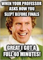 any other Elf fans out there? | WHEN YOUR PROFESSOR ASKS HOW YOU SLEPT BEFORE FINALS GREAT I GOT A FULL 40 MINUTES! | image tagged in will ferrell elf | made w/ Imgflip meme maker