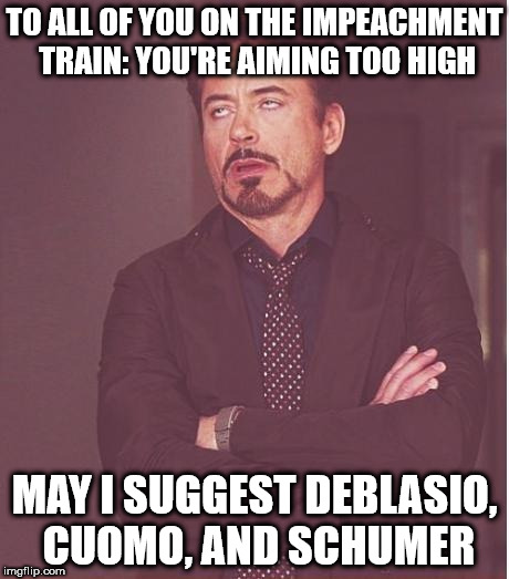 Face You Make Robert Downey Jr Meme | TO ALL OF YOU ON THE IMPEACHMENT TRAIN: YOU'RE AIMING TOO HIGH MAY I SUGGEST DEBLASIO, CUOMO, AND SCHUMER | image tagged in memes,face you make robert downey jr | made w/ Imgflip meme maker