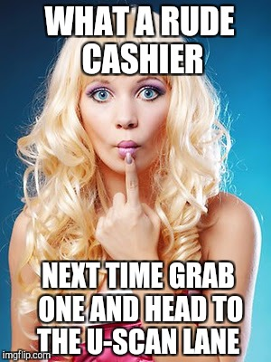 WHAT A RUDE CASHIER NEXT TIME GRAB ONE AND HEAD TO THE U-SCAN LANE | made w/ Imgflip meme maker