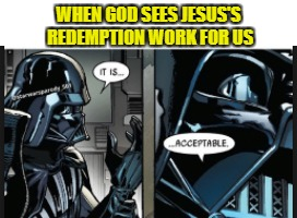 Jesus accepted | WHEN GOD SEES JESUS'S REDEMPTION WORK FOR US | image tagged in christian,christianity,star wars,darth vader,salvation,gospel | made w/ Imgflip meme maker