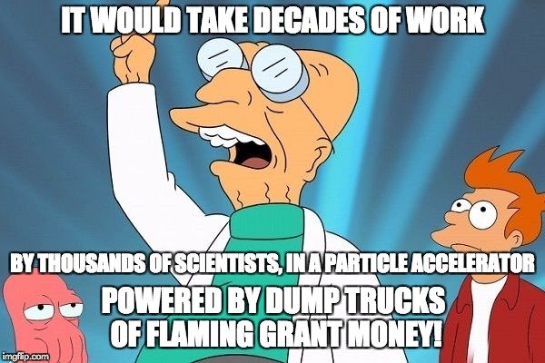 Farnsworth heureka | IT WOULD TAKE DECADES OF WORK POWERED BY DUMP TRUCKS OF FLAMING GRANT MONEY! BY THOUSANDS OF SCIENTISTS, IN A PARTICLE ACCELERATOR | image tagged in farnsworth heureka | made w/ Imgflip meme maker
