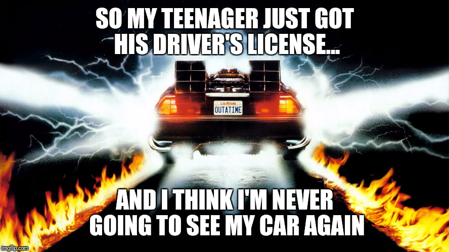 Back to the Future | SO MY TEENAGER JUST GOT HIS DRIVER'S LICENSE... AND I THINK I'M NEVER GOING TO SEE MY CAR AGAIN | image tagged in back to the future | made w/ Imgflip meme maker