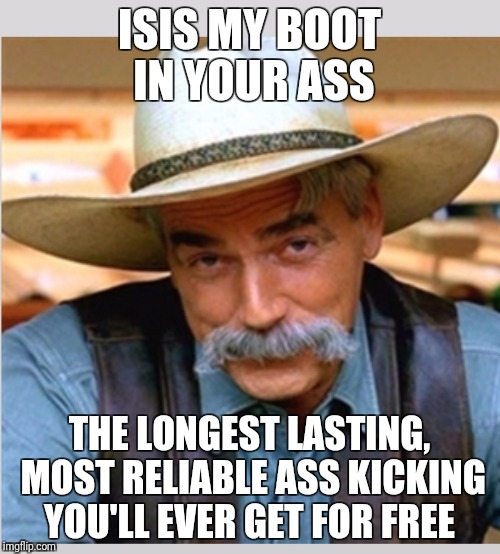 Sam Elliot happy birthday | ISIS MY BOOT IN YOUR ASS THE LONGEST LASTING, MOST RELIABLE ASS KICKING YOU'LL EVER GET FOR FREE | image tagged in sam elliot happy birthday | made w/ Imgflip meme maker