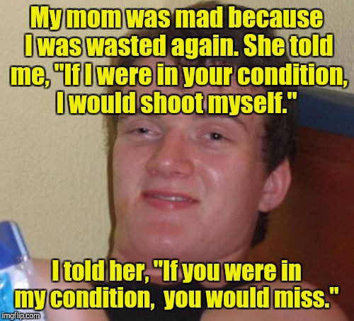 "10 Guy Meme | My mom was mad because I was wasted again. She told me, ""If I were in your condition, I would shoot myself."" I told her, ""If you were in my  